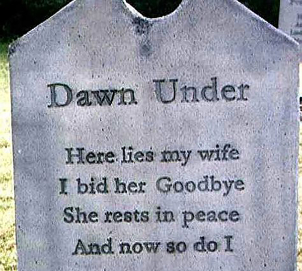 "A headstone reads, ""Here lies my wife/ I bid her Goodbye/ She rests in peace/ And now so do I"