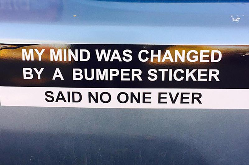 A bumper sticker suggests that bumper stickers don't change people's minds.