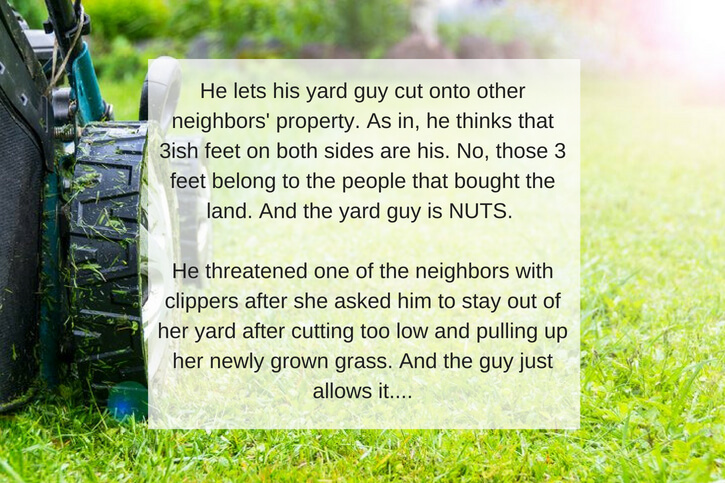 He lets his yard guy cut onto other neighbors' property. As in, he thinks that 3ish feet on both sides are his. No, those 3 feet belong to the people that bought the land. And the yard guy is NUTS. He threatened one .jpg