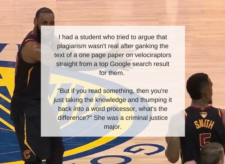 I had a student who tried to argue that plagiarism wasn't real after ganking the text of a one page paper on velociraptors straight from a top Google search result for them. _But if you read something, then you're ju.jpg