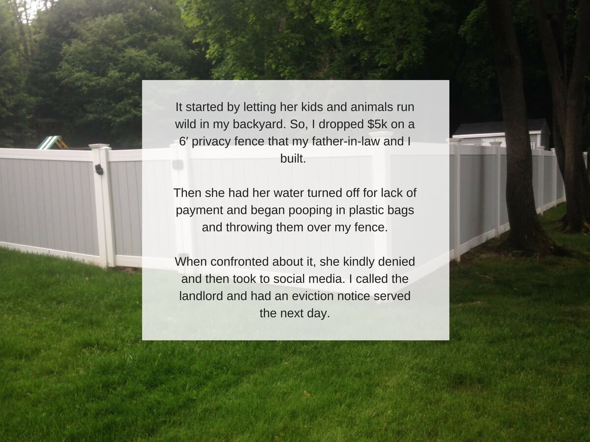 It started by letting her kids and animals run wild in my backyard. So, I dropped $5k on a 6′ privacy fence that my father-in-law and I built. Then she had her water turned off for lack of payment and began pooping i.jpg