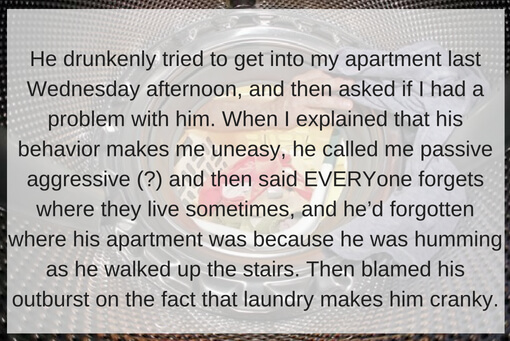 Me neighbor got super heated about how I didn't see him in the hallway and say hi once, and then blamed his outburst on the fact that laundry makes him cranky.He drunkenly tried to get into my apartment last Wednesda.jpg