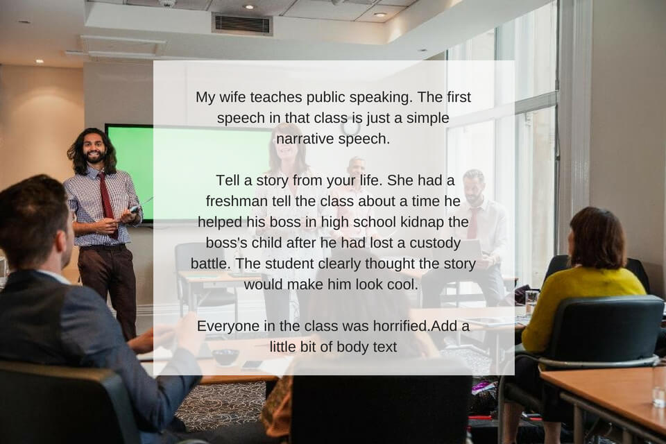 My wife teaches public speaking. The first speech in that class is just a simple narrative speech. Tell a story from your life. She had a freshman tell the class about a time he helped his boss in high school kidnap .jpg