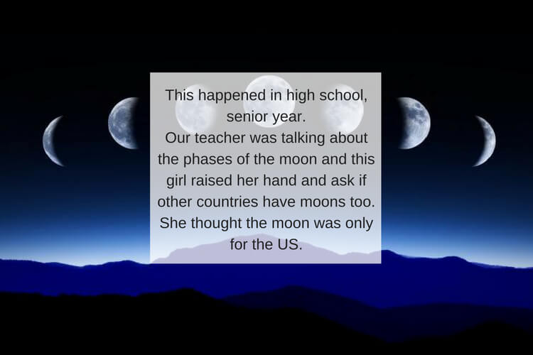 This happened in high school, senior year.Our teacher was talking about the phases of the moon and this girl raised her hand and ask if other countries have moons too. She thought the moon was only for the US..jpg