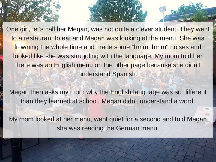 When my mom was a history teacher at a local high school, they went on a trip to Spain.One girl, let's call her Megan, was not quite a clever student. They went to a restaurant to eat and Megan was looking at the men.jpg