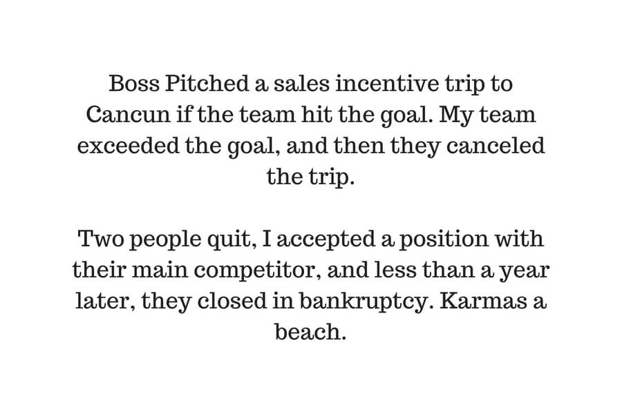 Boss Pitched a sales incentive trip to Cancun if the team hit the goal. My team exceeded the goal, and then they cancelled the trip. 2 people quit, I accepted a position with their main competitor, and less than a ye.jpg