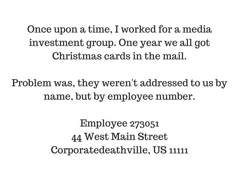 Once upon a time I worked for a media investment group. One year we all got Christmas cards in the mail. Problem was, they weren't addressed to us by name, but by employee number.Employee 27305144 West Main StreetCor.jpg