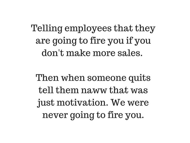 Telling employees that they are going to fire you if you don't make more sales. Then when someone quits tell them naww that was just motivation. We were never going to fire you..jpg