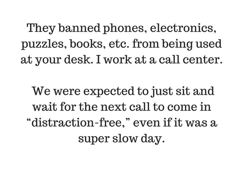 "They banned phones, electronics, puzzles, books, etc. from being used at your desk. I work at a call center. We were expected to just sit and wait for the next call to come in ""distraction-free,"" even if it was a sup.jpg"