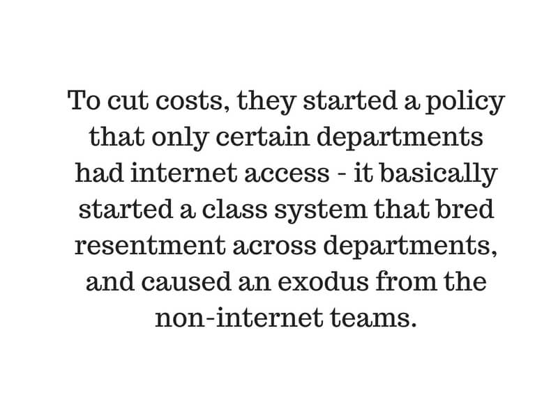 To cut costs, they started a policy that only certain departments had internet access - it basically started a class system that bred resentment across departments, and caused an exodus from the non-internet teams..jpg