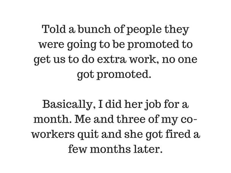 Told a bunch of people they were going to be promoted to get us to do extra work, no one got promoted. I basically did her job for a month. Me and three of my co-workers quit and she got fired a few months later.Add .jpg